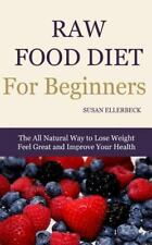 Raw Food Diet for Beginners : The All Natural Way to Lose Weight Feel Great a...