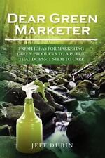 Dear Green Marketer : Fresh Ideas for Marketing Green Products to a Public...