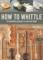 How to Whittle: 25 Beautiful Projects to Carve by Hand, Josh Nava, Beginners