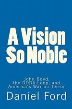 A Vision So Noble : John Boyd, the OODA Loop, and America's War on Terror by...