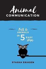 Animal Communication : Talk to Animals in 5 Easy Steps by Stasha Eriksen...