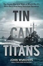 Tin Can Titans : The Heroic Men and Ships of World War II's Most Decorated...