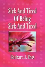 Sick and Tired of Being Sick and Tired by Barbara J. Ross (2011, Paperback)