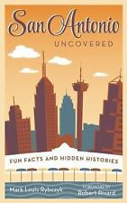 San Antonio Uncovered : Quirky and Amazing Facts about the Alamo City by Mark...