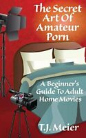 The Secret Art Of Amateur Porn: A Beginner's Guide To Adult Home Movies by Me…