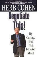 Negotiate This!: By Caring, But Not T-H-A-T Much by Herb Cohen