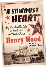 A Sawdust Heart : My Vaudeville Life in Medicine and Tent Shows by Henry Wood