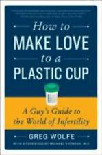 How to Make Love to a Plastic Cup: A Guy's Guide to the World of Infertility (Pa