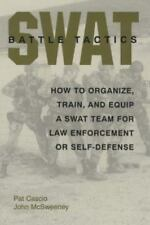 SWAT Battle Tactics: How To Organize, Train, And Equip A SWAT Team For Law Enfor
