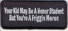 YOUR KID MAY BE A HONOR STUDENT BUT YOU'RE FRIGIN MORON EMBROIDERED PATCH
