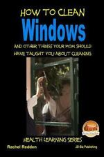 How to Clean Windows - and Other Things Your Mom Should Have Taught You about...