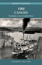 Fire Canoes: Steamboats on Great Canadian Rivers by Anthony Dalton...