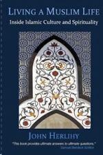 Living a Muslim Life : Inside Islamic Culture and Spirituality by John.