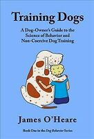 Training Dogs : A Dog Owner's Guide to the Science of Behavior and Non-coerci...