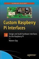 Custom Raspberry Pi Interfaces : Design and Build Hardware Interfaces for the...