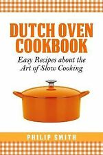 Dutch Oven Cookbook. Easy Recipes about the Art of Slow Cooking by Philip...