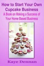 Home Based Business Ser.: How to Start Your Own Cupcake Business : A Book on...