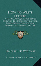 How To Write Letters: A Manual Of Correspondence, Showing The Correct Structure,