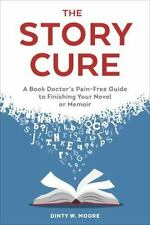The Story Cure : A Book Doctor's Pain-Free Guide to Finishing Your Novel or Memo