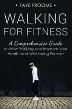 Walking for Fitness: A Comprehensive Guide on How Walking can Improve your Healt