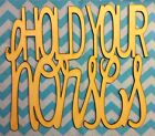 """12"""" Sweet Southern Sayings """"Hold Your Horses"""" Unfinished wood Room Decor"""