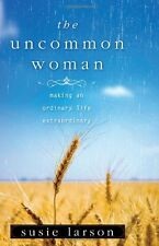 The Uncommon Woman: Making an Ordinary Life Extraordinary by Susie Larson