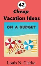 42 Cheap Vacation Ideas : On a Budget by Louis Clarke (2016, Paperback)