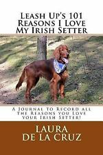 Leash up's 101 Reasons I Love My Irish Setter : A Journal to Record All the.