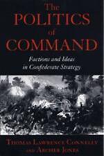 Politics of Command : Factions & Ideas in Confederate Strategy - Civil War