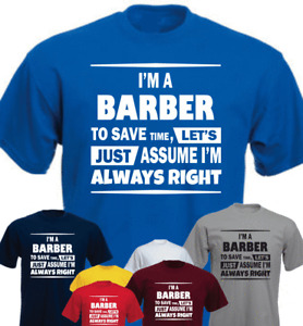 I'M A BARBER TO SAVE TIME LET'S JUST ASSUME I'M ALWAYS RIGHT New T-shirt Gift
