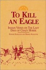 To Kill an Eagle : Indian Views on the Last Days of Crazy Horse Edward Kadlecek