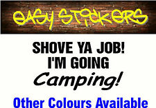 290mm Shove Ya Job I'm Going Camping Car Ute Funny Sticker - Any Colour!