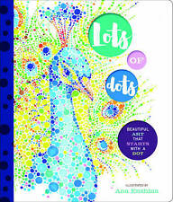 Lots of Dots: Beautiful Art that Starts with a Dot by Enshina, Ana | Hardcover B
