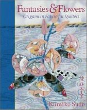 Fantasies and Flowers : Origami in Fabric for Quilters by Kumiko Sudo (1999, Pap