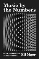 Music by the Numbers : From Pythagoras to Schoenberg, Hardcover by Maor, Eli,...