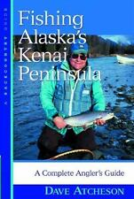 Fishing Alaska's Kenai Peninsula : A Complete Angler's Guide by Dave Atcheson...