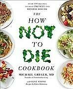 How Not to Die Cookbook : Over 100 Recipes to Help Prevent and Reverse Diseas...