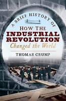 A Brief History of How the Industrial Revolution Changed the World by Crump, Tho