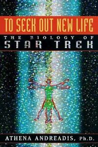 To Seek Out New Life : The Biology of Star Trek by Athena Andreadis (1998,...