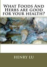 What Foods and Herbs Are Good for Your Health? by Henry Lu (2013, Paperback)