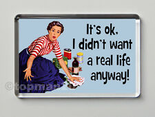 New, Sarcastic, Funny Fridge Magnet, IT'S OK, I DIDN'T WANT A REAL LIFE ANYWAY!