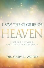I Saw the Glories of Heaven : A Story of Healing, Hope, and Life After Death,...
