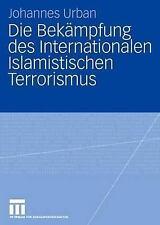 Die Bek?mpfung Des Internationalen Islamistischen Terrorismus: By Johannes Urban