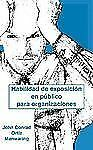Habilidad de Exposicion en Publico para Organizaciones by John C. Ortiz...