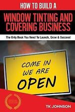 How to Build a Window Tinting and Covering Business (Special Edition) : The...