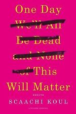 One Day We'll All Be Dead and None of This Will Matter : Essays: By Koul, Sca...