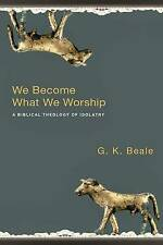 We Become What We Worship: A Biblical Theology of Idolatry by G. K. Beale...