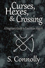 Curses, Hexes & Crossing: A Magician's Guide to Execration Magick by S. Connolly