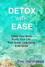 Detox with Ease : Detox Your Body, Purify Your Life. Look Great, Feel Great,...