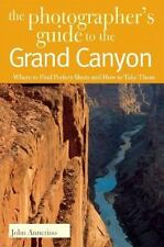 Photographers Guide to the Grand Canyon : Where to Find Perfect Shots and How...
